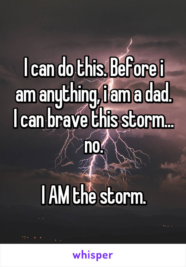 I can do this. Before i am anything, i am a dad. I can brave this storm... no.  I AM the storm.
