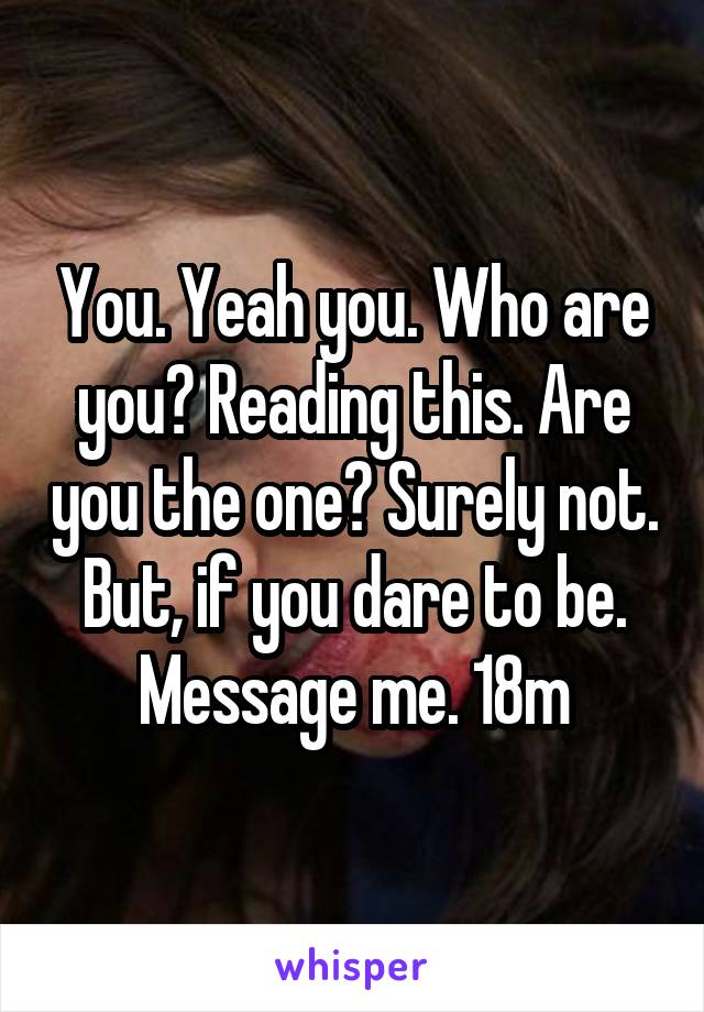 You. Yeah you. Who are you? Reading this. Are you the one? Surely not. But, if you dare to be. Message me. 18m