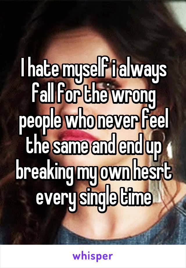 I hate myself i always fall for the wrong people who never feel the same and end up breaking my own hesrt every single time