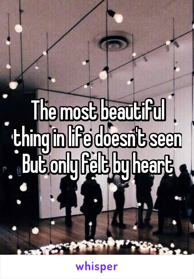 The most beautiful thing in life doesn't seen But only felt by heart