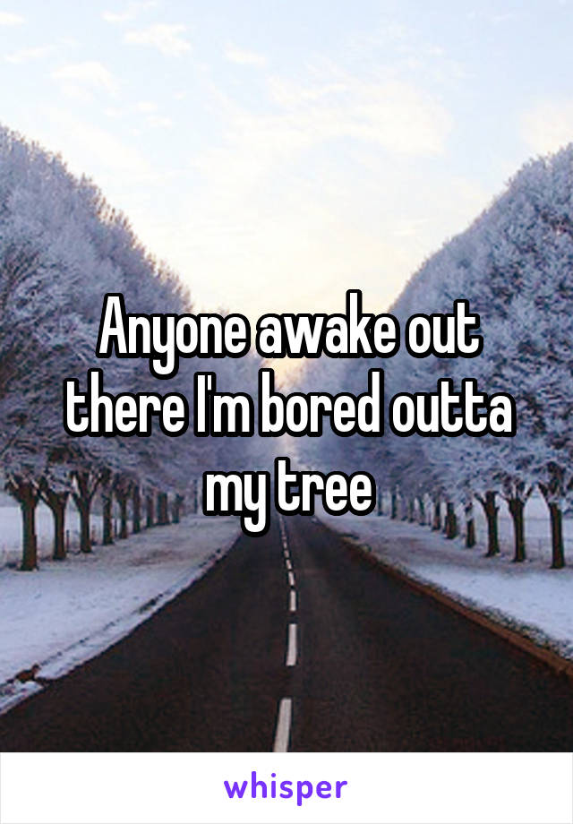Anyone awake out there I'm bored outta my tree