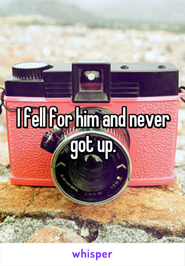 I fell for him and never got up.
