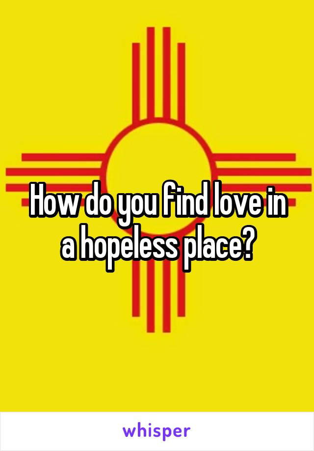 How do you find love in a hopeless place?