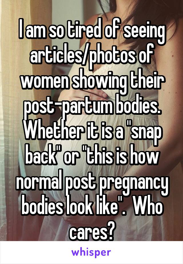 "I am so tired of seeing articles/photos of women showing their post-partum bodies. Whether it is a ""snap back"" or ""this is how normal post pregnancy bodies look like"".  Who cares?"