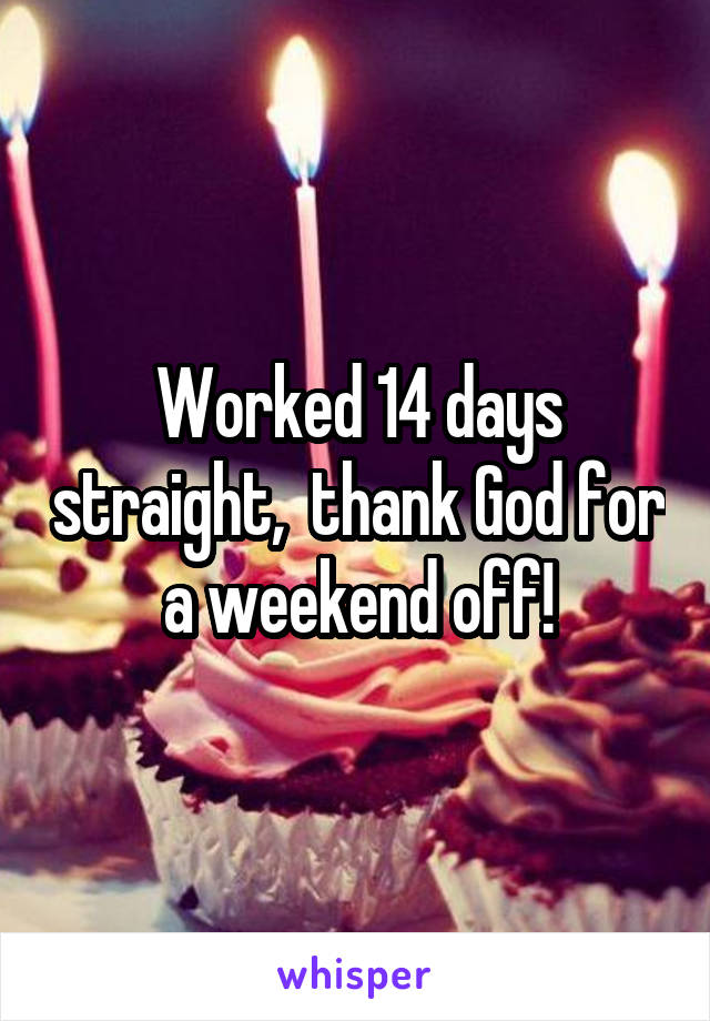 Worked 14 days straight,  thank God for a weekend off!