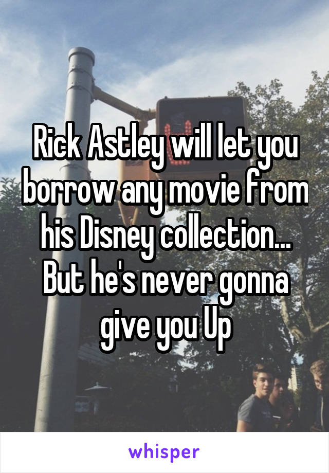 Rick Astley will let you borrow any movie from his Disney collection... But he's never gonna give you Up