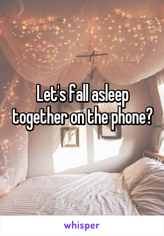 Let's fall asleep together on the phone?