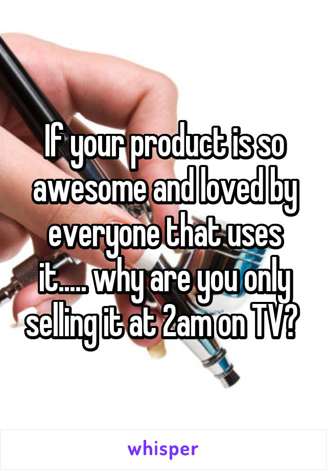 If your product is so awesome and loved by everyone that uses it..... why are you only selling it at 2am on TV?