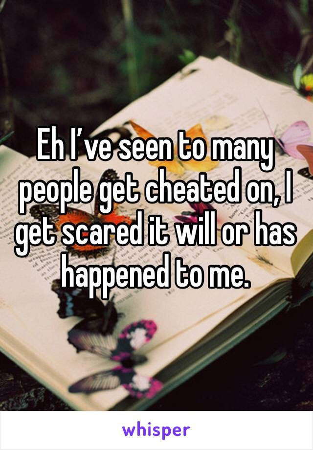 Eh I've seen to many people get cheated on, I get scared it will or has happened to me.