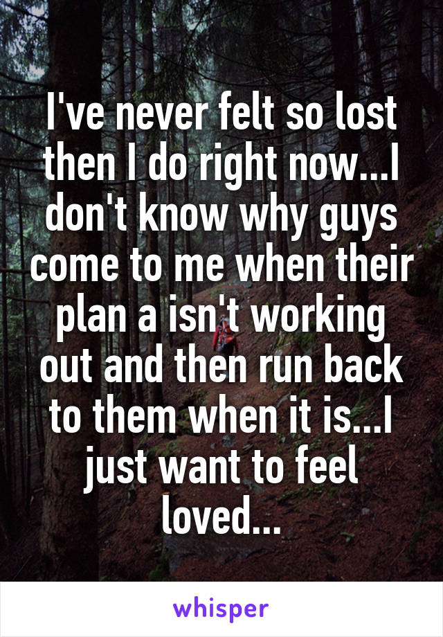 I've never felt so lost then I do right now...I don't know why guys come to me when their plan a isn't working out and then run back to them when it is...I just want to feel loved...