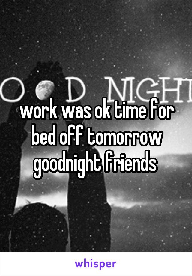 work was ok time for bed off tomorrow goodnight friends