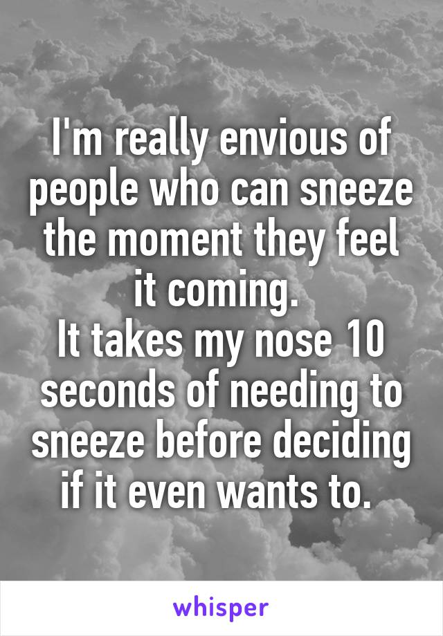 I'm really envious of people who can sneeze the moment they feel it coming.  It takes my nose 10 seconds of needing to sneeze before deciding if it even wants to.