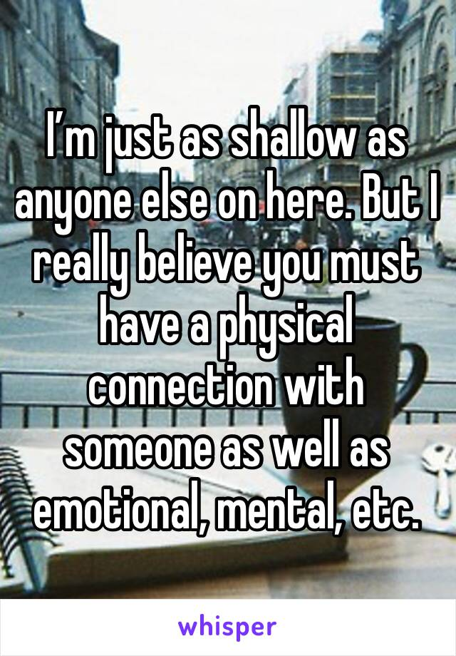 I'm just as shallow as anyone else on here. But I really believe you must have a physical connection with someone as well as emotional, mental, etc.