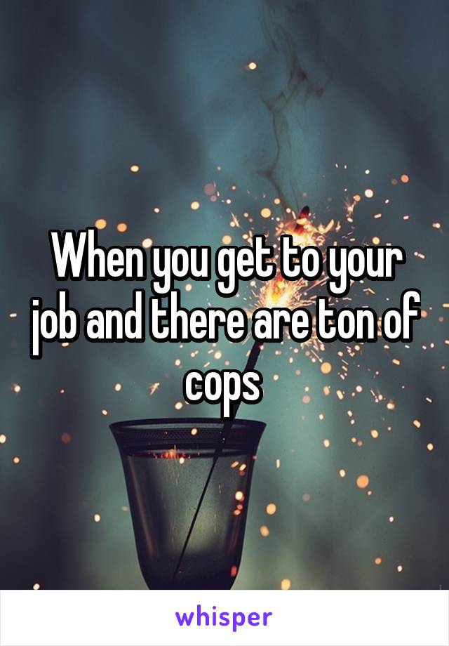 When you get to your job and there are ton of cops