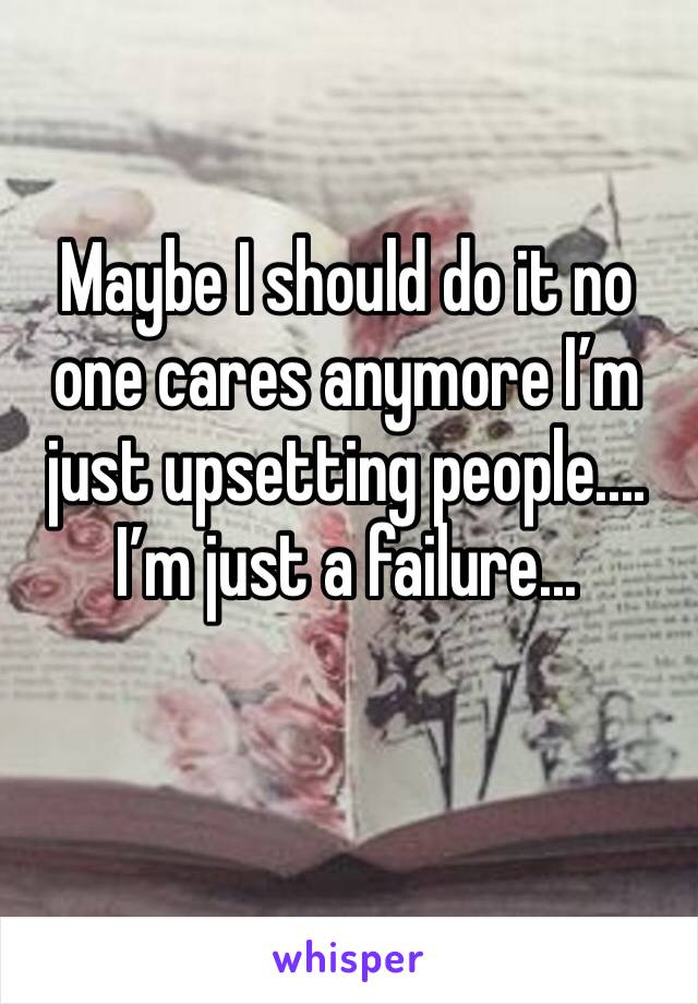 Maybe I should do it no one cares anymore I'm just upsetting people.... I'm just a failure...