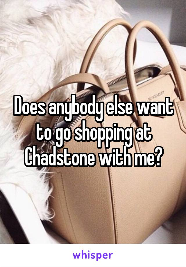 Does anybody else want to go shopping at Chadstone with me?