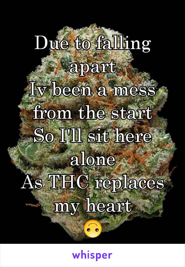 Due to falling apart Iv been a mess from the start So I'll sit here alone As THC replaces my heart 🙃