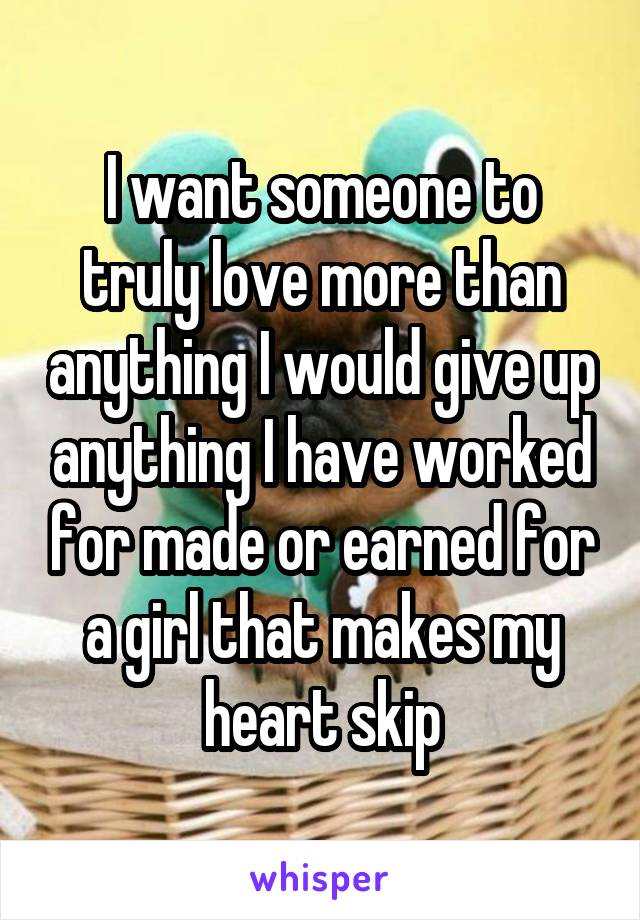 I want someone to truly love more than anything I would give up anything I have worked for made or earned for a girl that makes my heart skip
