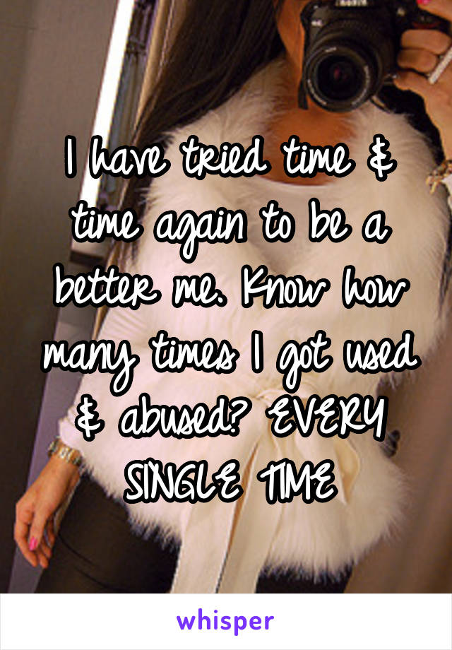 I have tried time & time again to be a better me. Know how many times I got used & abused? EVERY SINGLE TIME