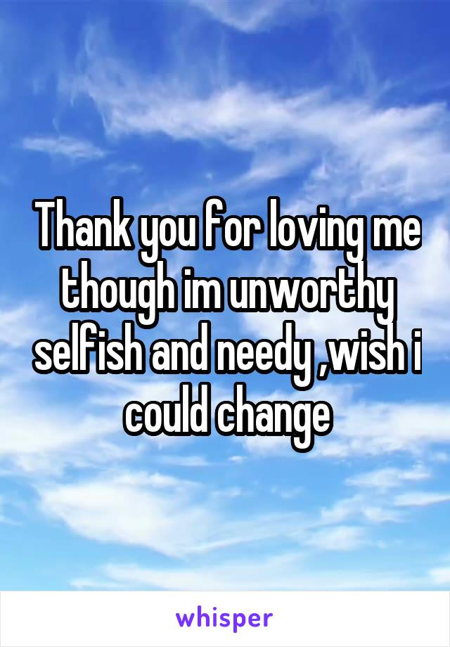 Thank you for loving me though im unworthy selfish and needy ,wish i could change