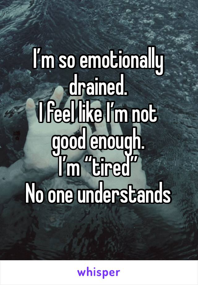 """I'm so emotionally drained. I feel like I'm not good enough. I'm """"tired"""" No one understands"""