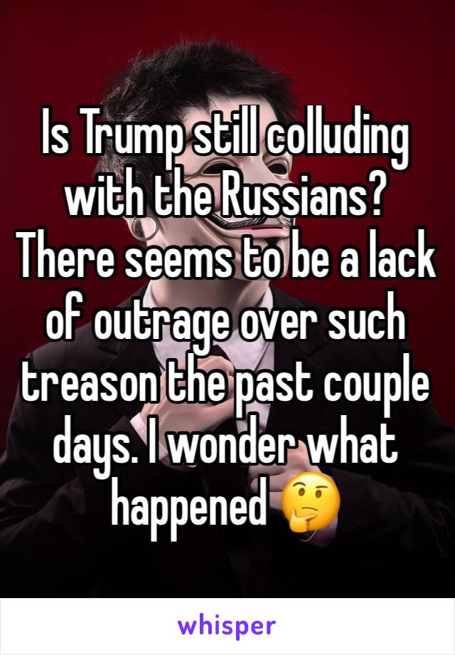 Is Trump still colluding with the Russians? There seems to be a lack of outrage over such treason the past couple days. I wonder what happened 🤔