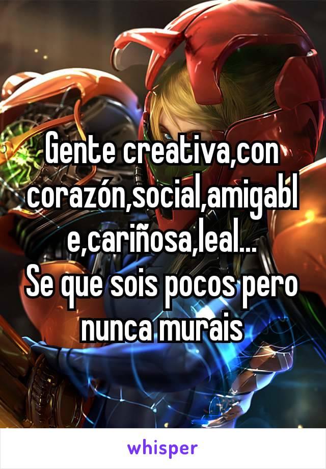 Gente creativa,con corazón,social,amigable,cariñosa,leal... Se que sois pocos pero nunca murais