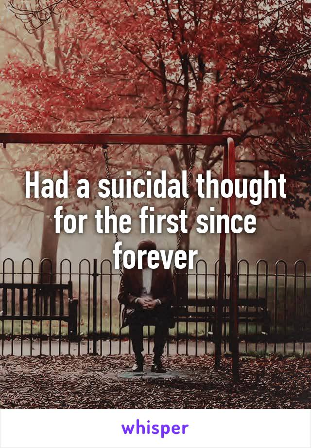 Had a suicidal thought for the first since forever
