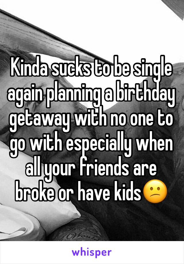 Kinda sucks to be single again planning a birthday getaway with no one to go with especially when all your friends are broke or have kids😕