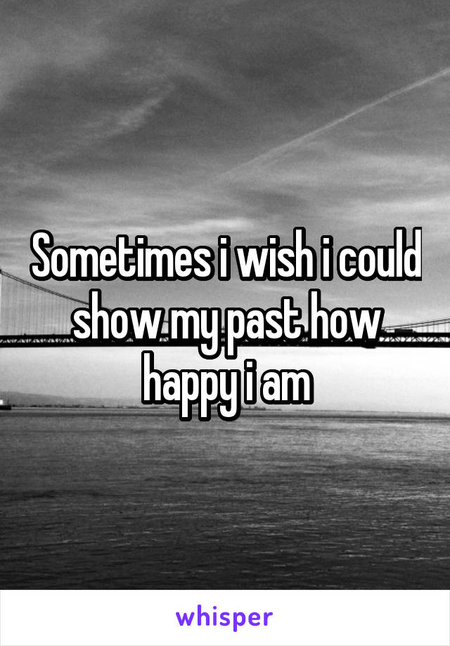 Sometimes i wish i could show my past how happy i am