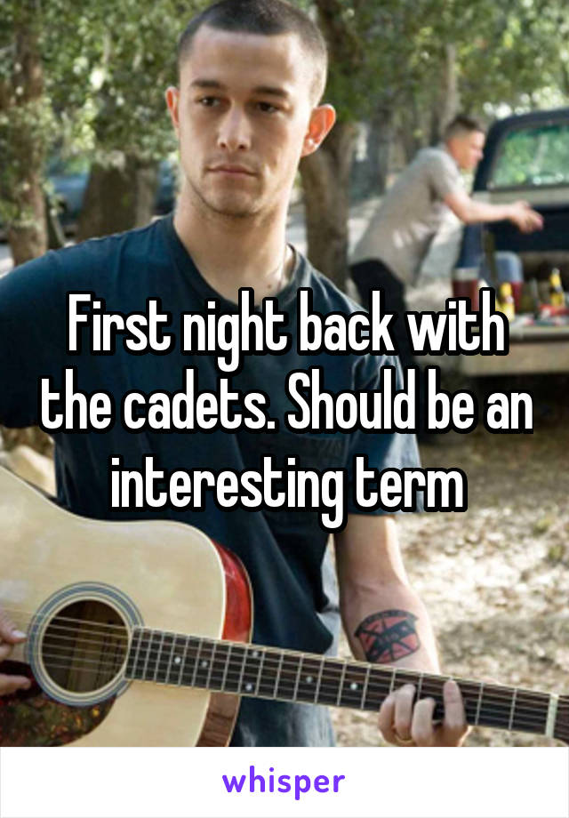 First night back with the cadets. Should be an interesting term