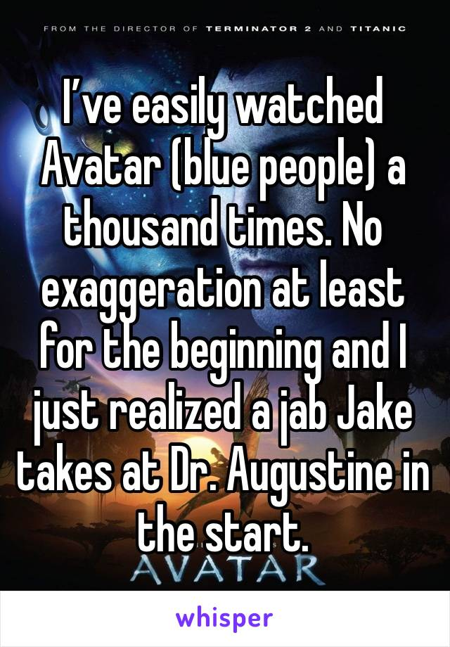 I've easily watched Avatar (blue people) a thousand times. No exaggeration at least for the beginning and I just realized a jab Jake takes at Dr. Augustine in the start.