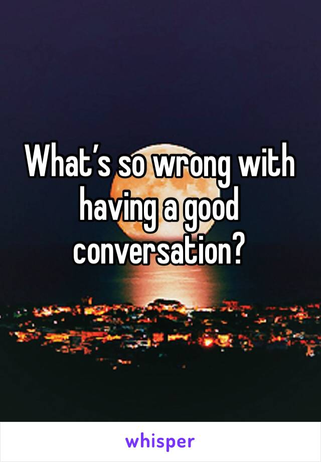 What's so wrong with having a good conversation?