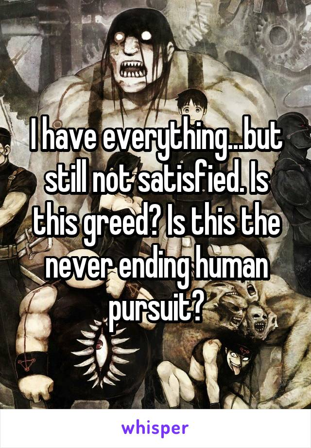 I have everything...but still not satisfied. Is this greed? Is this the never ending human pursuit?