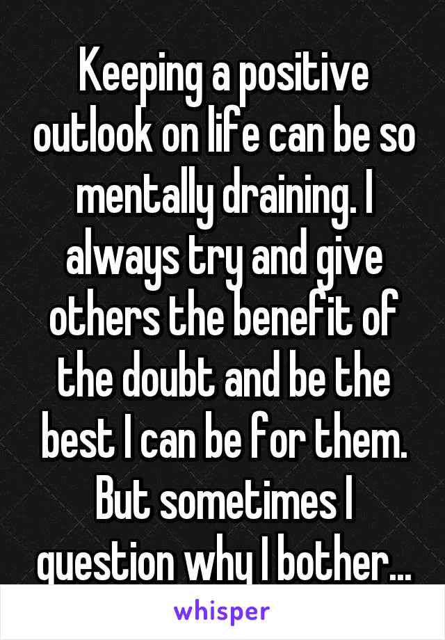 Keeping a positive outlook on life can be so mentally draining. I always try and give others the benefit of the doubt and be the best I can be for them. But sometimes I question why I bother...