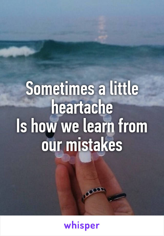 Sometimes a little heartache Is how we learn from our mistakes