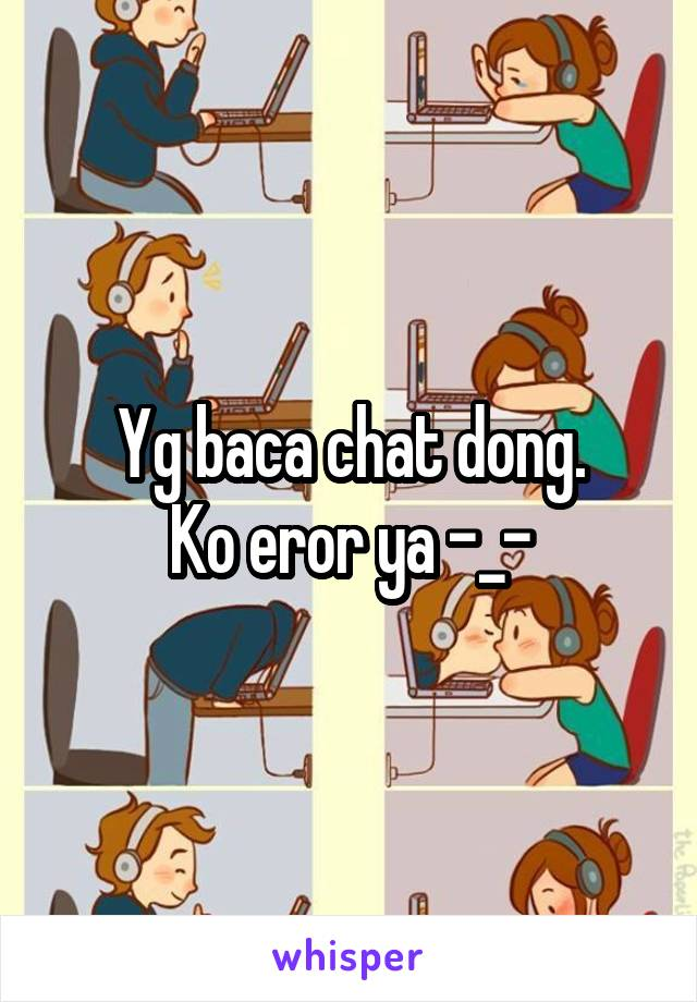 Yg baca chat dong. Ko eror ya -_-