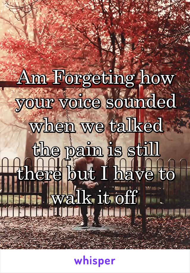 Am Forgeting how your voice sounded when we talked the pain is still there but I have to walk it off