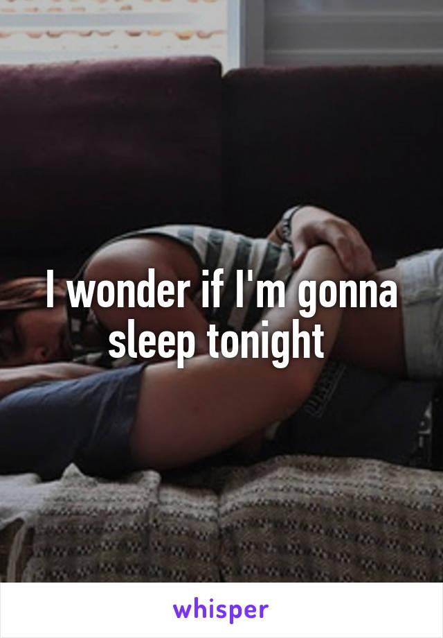 I wonder if I'm gonna sleep tonight