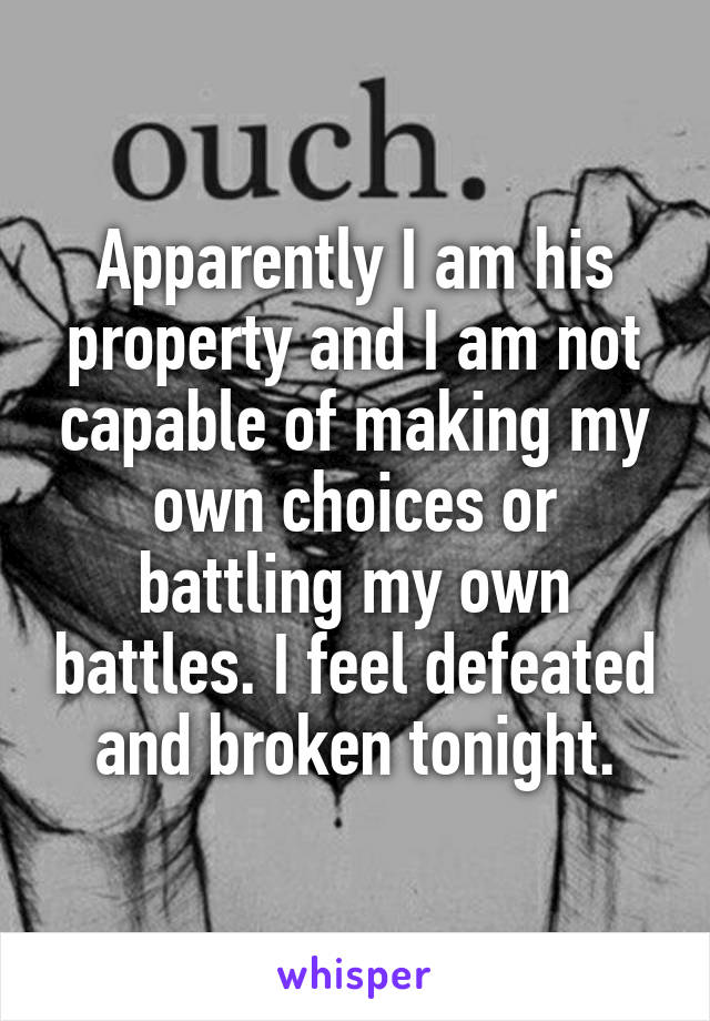 Apparently I am his property and I am not capable of making my own choices or battling my own battles. I feel defeated and broken tonight.