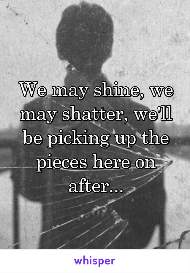 We may shine, we may shatter, we'll be picking up the pieces here on after...