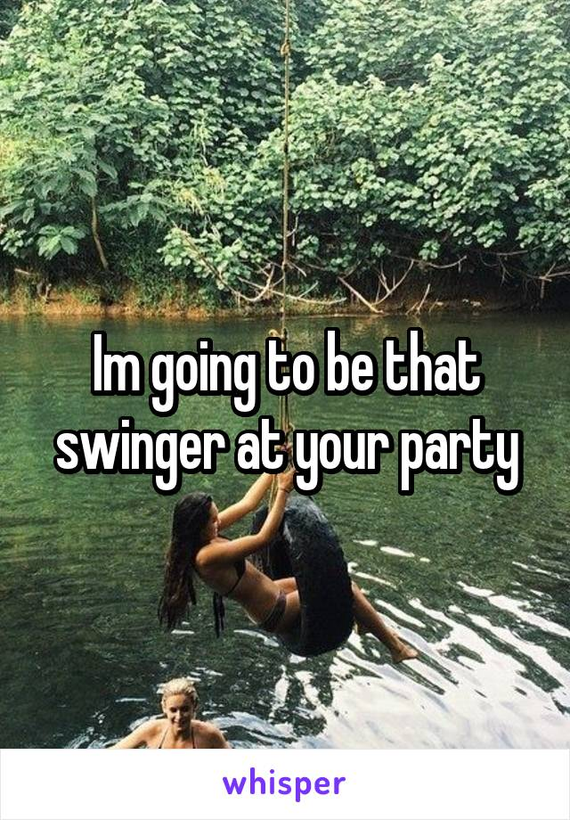 Im going to be that swinger at your party