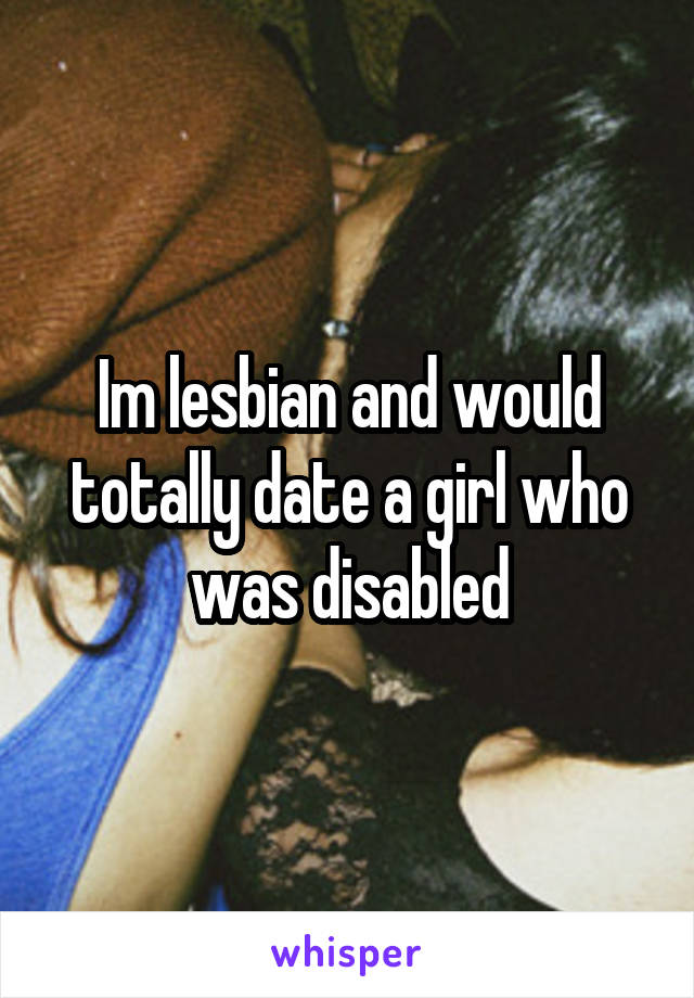 Im lesbian and would totally date a girl who was disabled