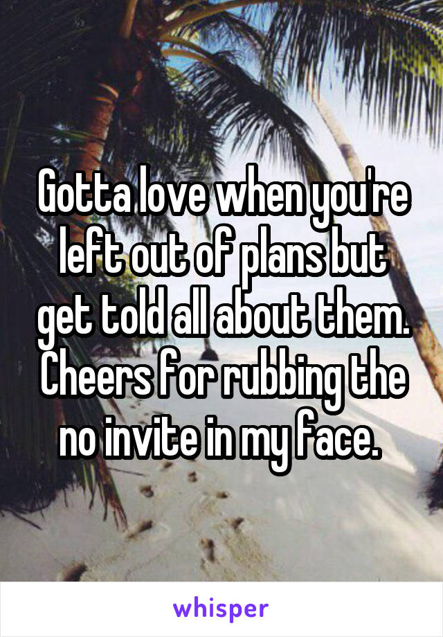 Gotta love when you're left out of plans but get told all about them. Cheers for rubbing the no invite in my face.