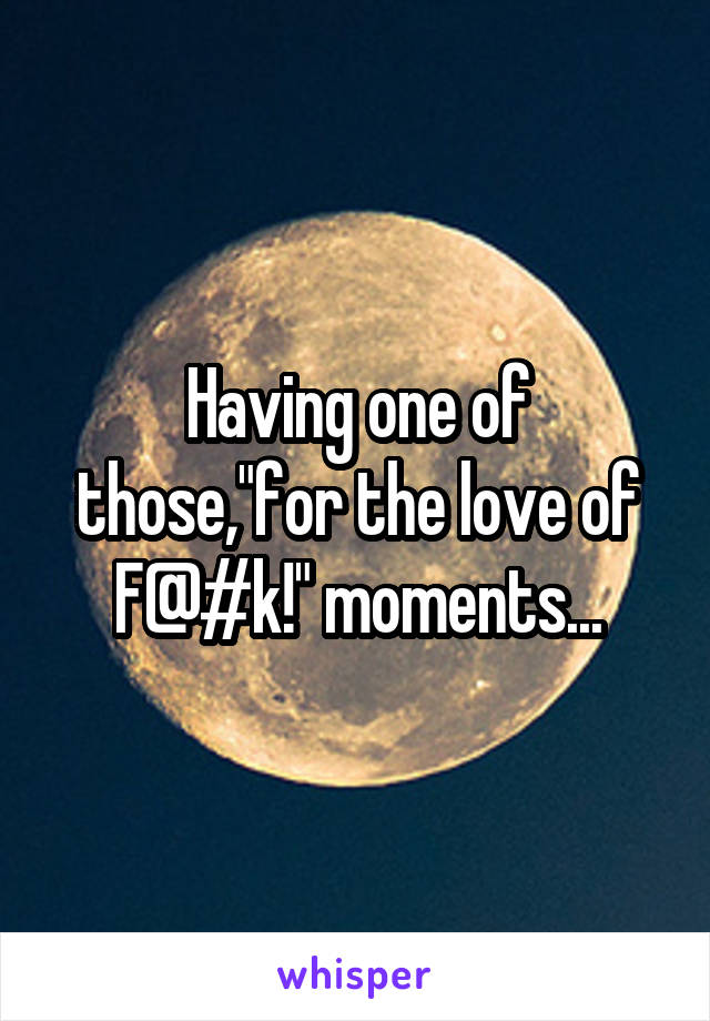 """Having one of those,""""for the love of F@#k!"""" moments..."""