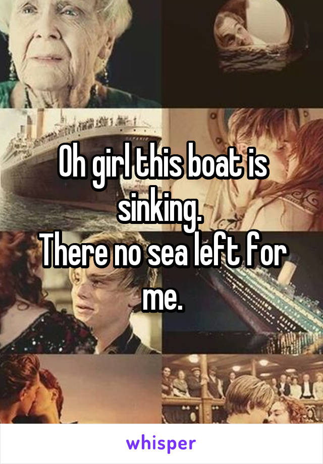Oh girl this boat is sinking.  There no sea left for me.