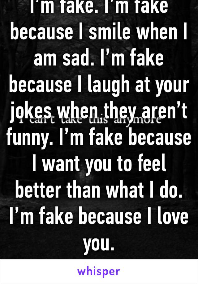 I'm fake. I'm fake because I smile when I am sad. I'm fake because I laugh at your jokes when they aren't funny. I'm fake because I want you to feel better than what I do. I'm fake because I love you.