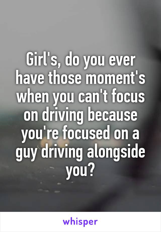Girl's, do you ever have those moment's when you can't focus on driving because you're focused on a guy driving alongside you?