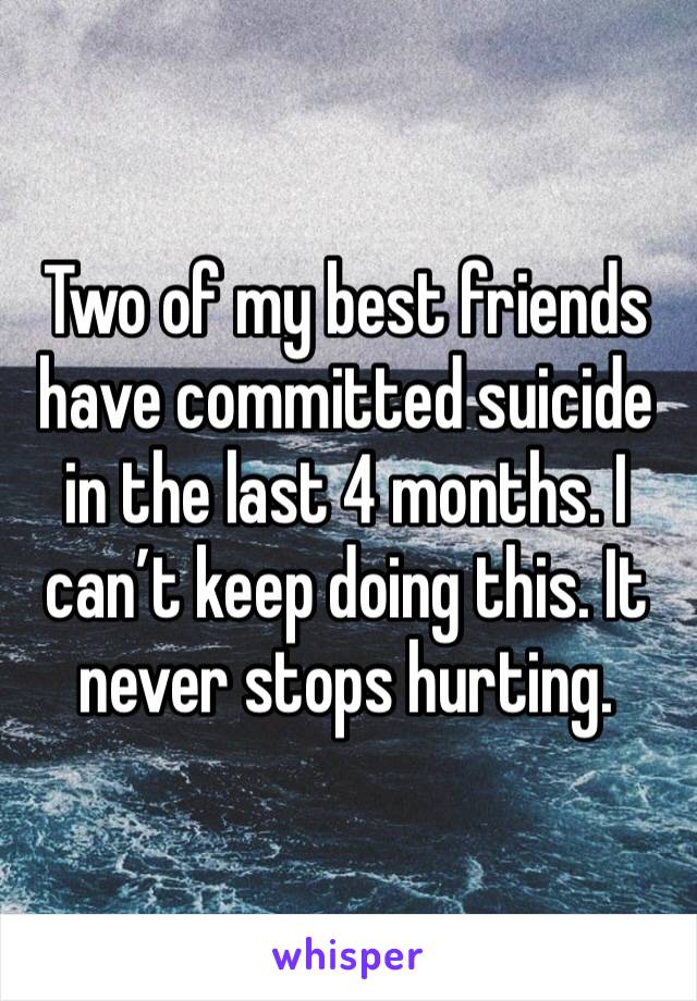 Two of my best friends have committed suicide in the last 4 months. I can't keep doing this. It never stops hurting.
