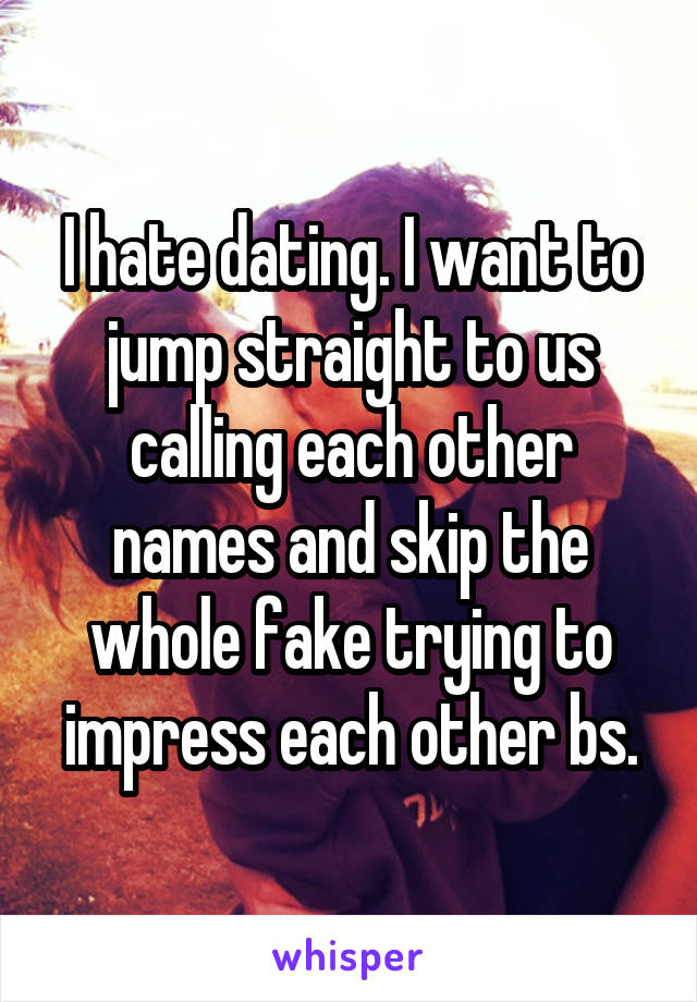 I hate dating. I want to jump straight to us calling each other names and skip the whole fake trying to impress each other bs.